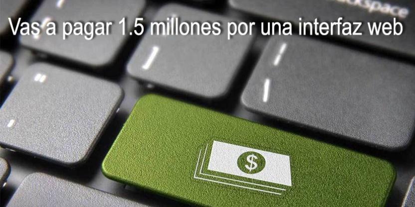 Vas a pagar 1.5 millones por una interfaz web